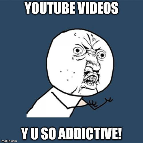 Youtube videos are addictive